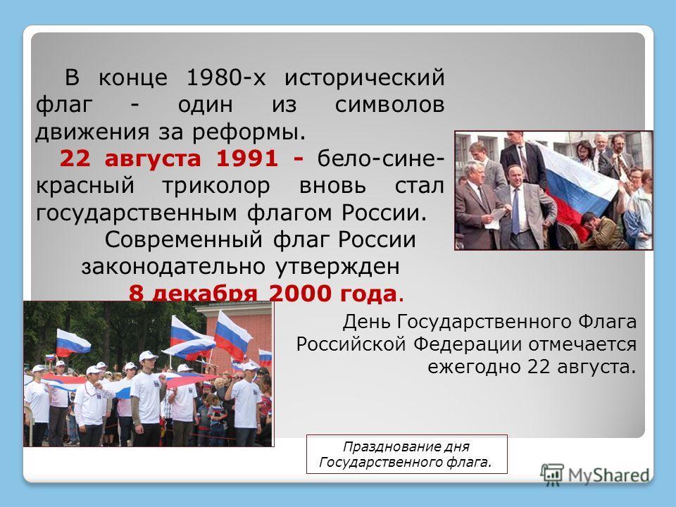 В конце 1980-х исторический флаг - один из символов движения за реформы. 22 августа 1991 - бело-сине- красный триколор вновь стал государственным флагом России. Современный флаг России з аконодательно утвержден 8 декабря 2000 года. День Государственн