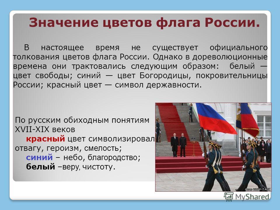 В настоящее время не существует официального толкования цветов флага России. Однако в дореволюционные времена они трактовались следующим образом: белый цвет свободы; синий цвет Богородицы, покровительницы России; красный цвет символ державности. Знач