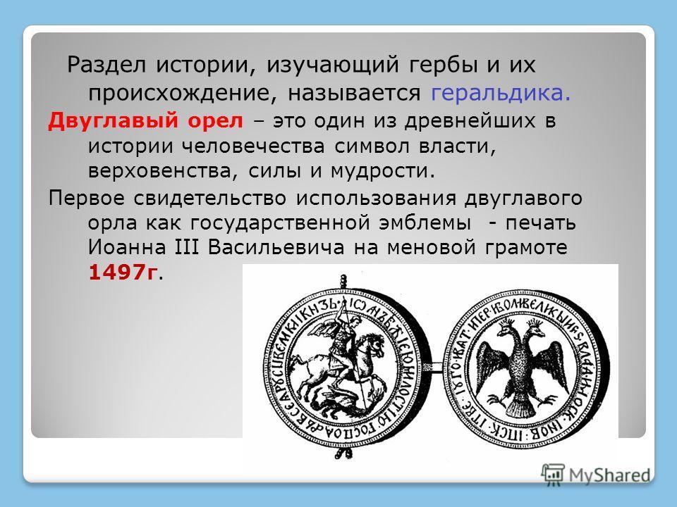 Раздел истории, изучающий гербы и их происхождение, называется геральдика. Двуглавый орел – это один из древнейших в истории человечества символ власти, верховенства, силы и мудрости. Первое свидетельство использования двуглавого орла как государстве