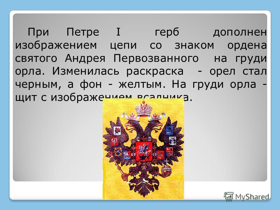 При Петре I герб дополнен изображением цепи со знаком ордена святого Андрея Первозванного на груди орла. Изменилась раскраска - орел стал черным, а фон - желтым. На груди орла - щит с изображением всадника.