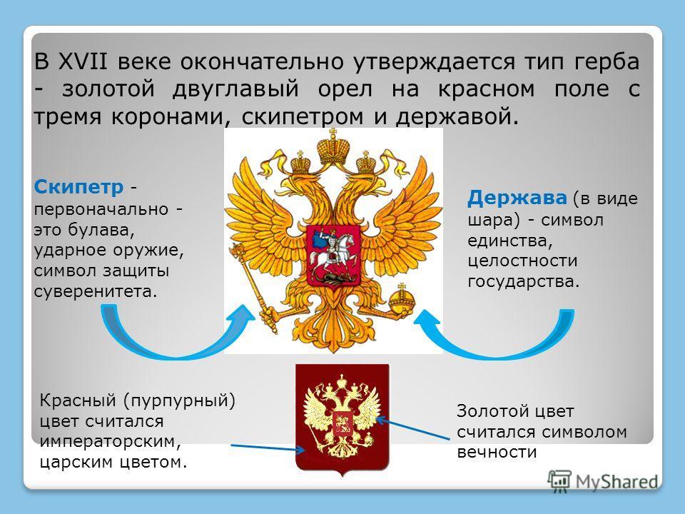В XVII веке окончательно утверждается тип герба - золотой двуглавый орел на красном поле с тремя коронами, скипетром и державой. Скипетр - первоначально - это булава, ударное оружие, символ защиты суверенитета. Держава (в виде шара) - символ единства