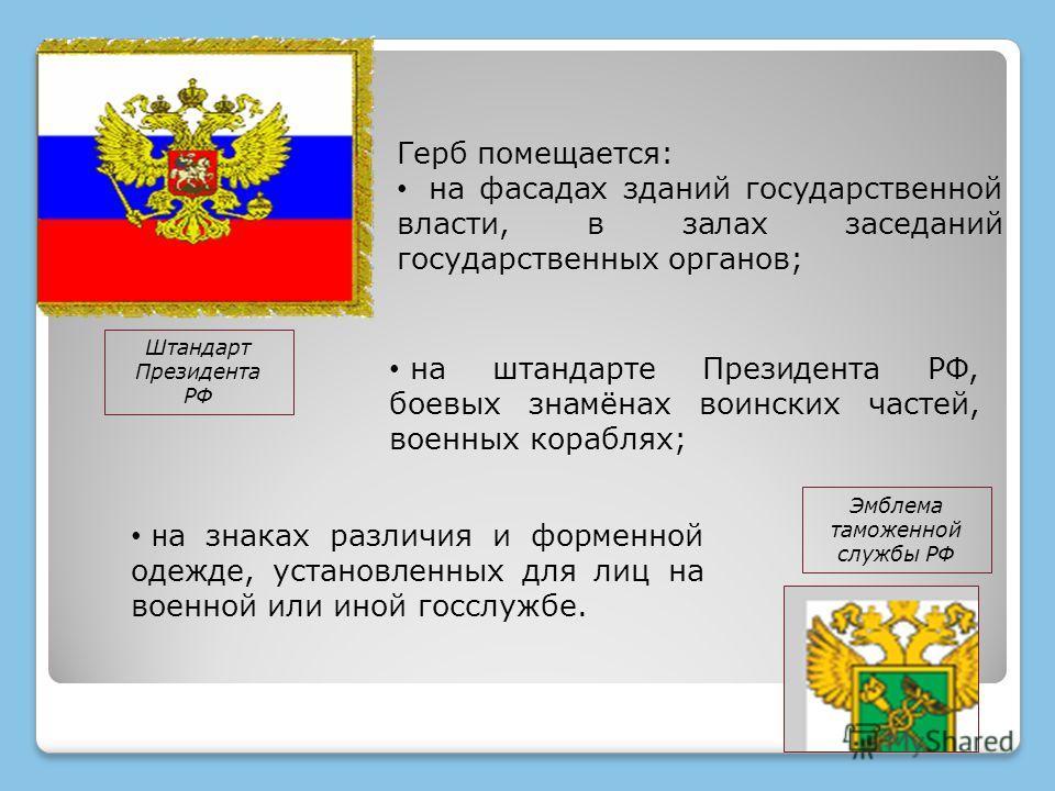 Герб помещается: на фасадах зданий государственной власти, в залах заседаний государственных органов; на штандарте Президента РФ, боевых знамёнах воинских частей, военных кораблях; н а знаках различия и форменной одежде, установленных для лиц на воен