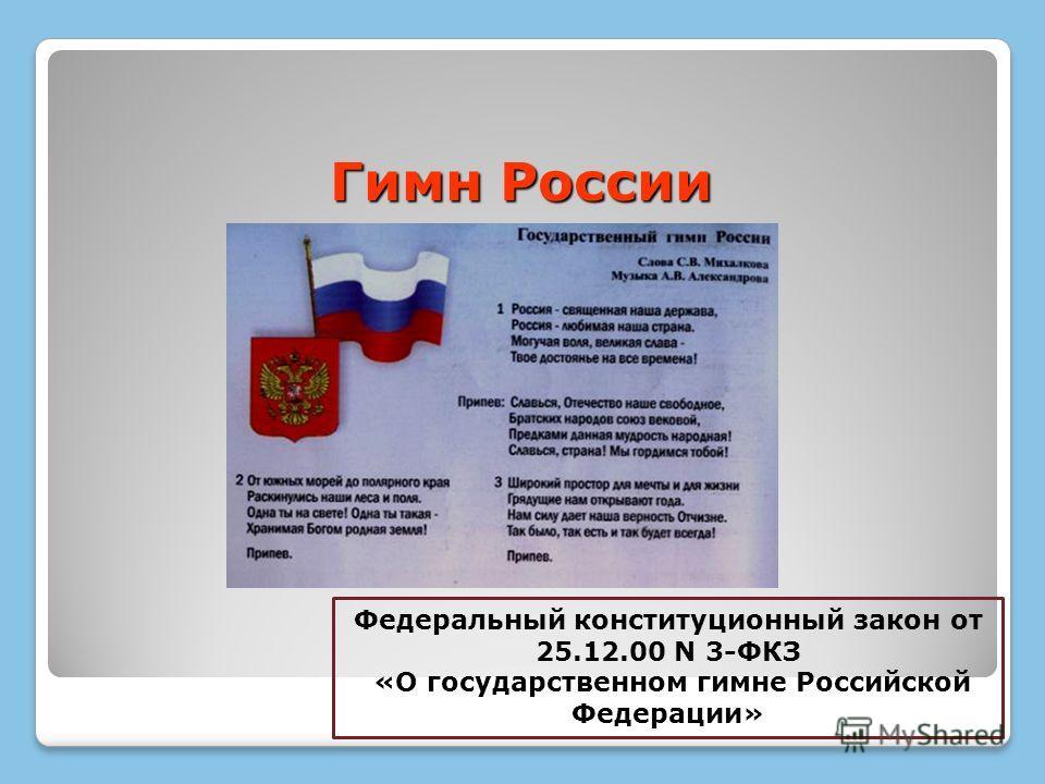 Гимн России Федеральный конституционный закон от 25.12.00 N 3-ФКЗ «О государственном гимне Российской Федерации»