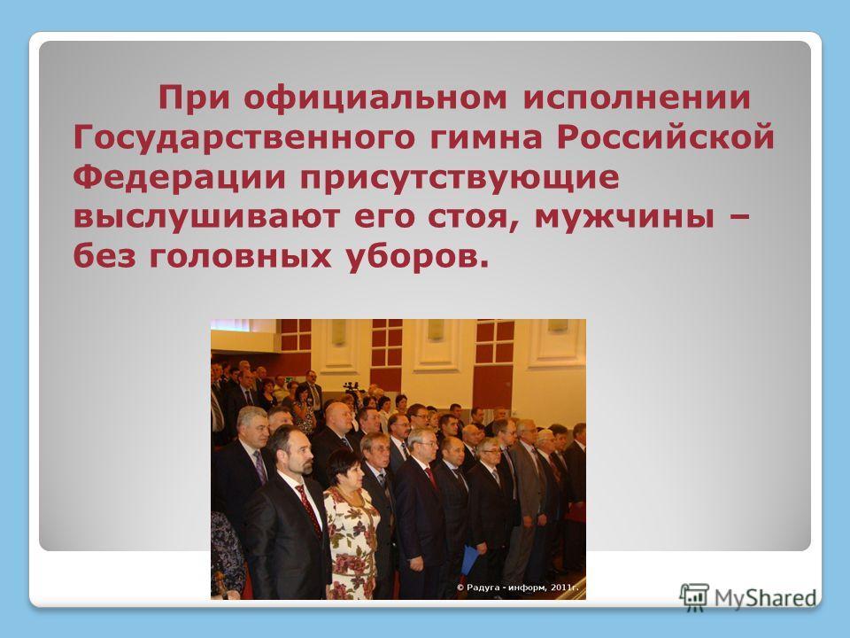 При официальном исполнении Государственного гимна Российской Федерации присутствующие выслушивают его стоя, мужчины – без головных уборов.