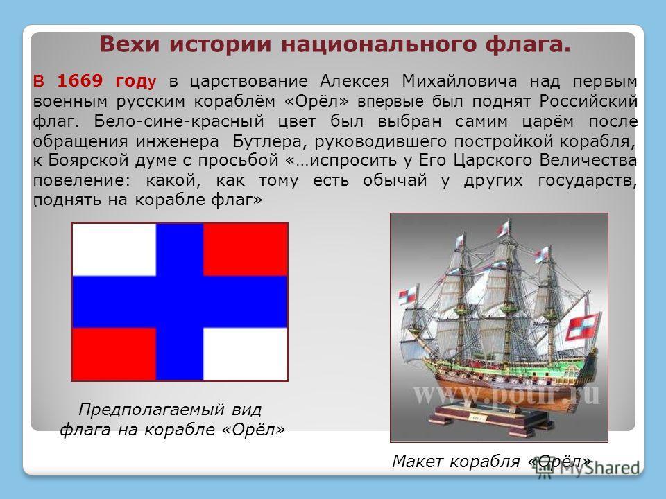 В 1669 год у в царствование Алексея Михайловича над первым военным русским кораблём «Орёл» впервые был поднят Российский флаг. Бело-сине-красный цвет был выбран самим царём после обращения инженера Бутлера, руководившего постройкой корабля,. к Боярск