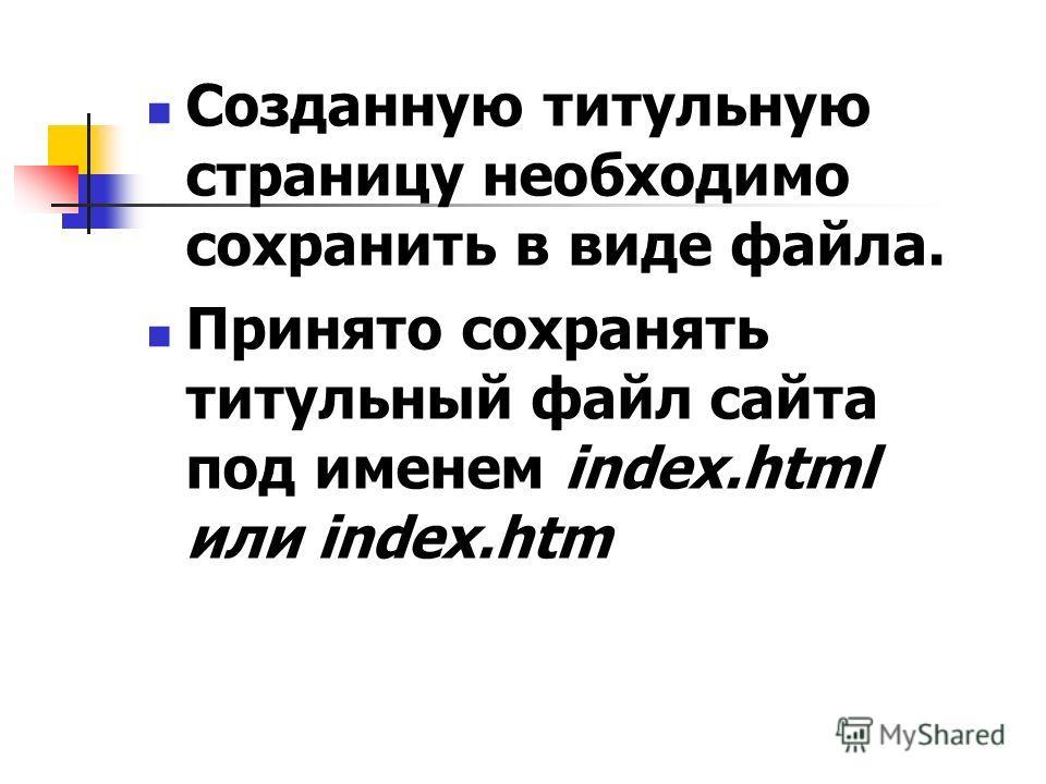Созданную титульную страницу необходимо сохранить в виде файла. Принято сохранять титульный файл сайта под именем index.html или index.htm