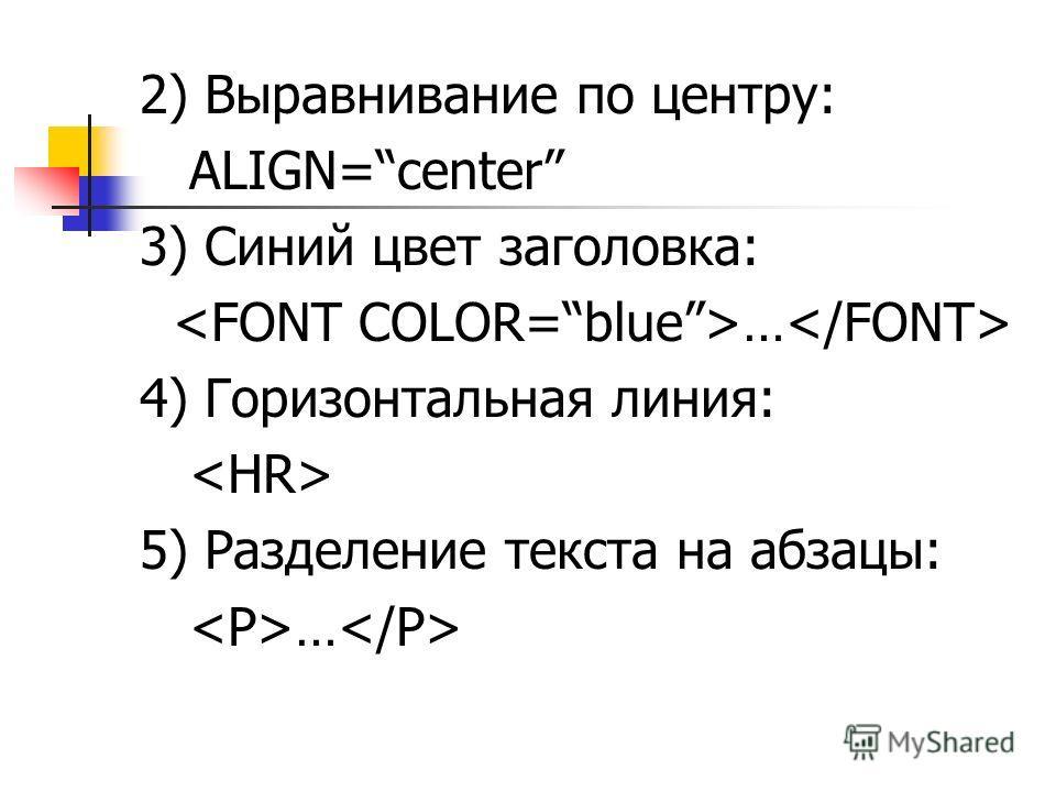 2) Выравнивание по центру: ALIGN=center 3) Синий цвет заголовка: … 4) Горизонтальная линия: 5) Разделение текста на абзацы: …