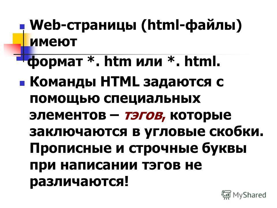 Web-страницы (html-файлы) имеют формат *. htm или *. html. Команды HTML задаются с помощью специальных элементов – тэгов, которые заключаются в угловые скобки. Прописные и строчные буквы при написании тэгов не различаются!