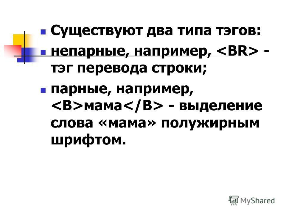 Существуют два типа тэгов: непарные, например, - тэг перевода строки; парные, например, мама - выделение слова «мама» полужирным шрифтом.