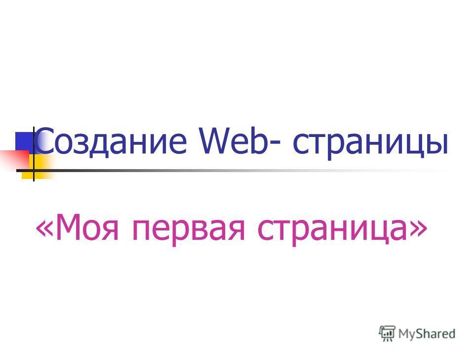 Создание Web- страницы «Моя первая страница»