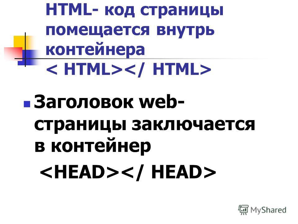 HTML- код страницы помещается внутрь контейнера Заголовок web- страницы заключается в контейнер