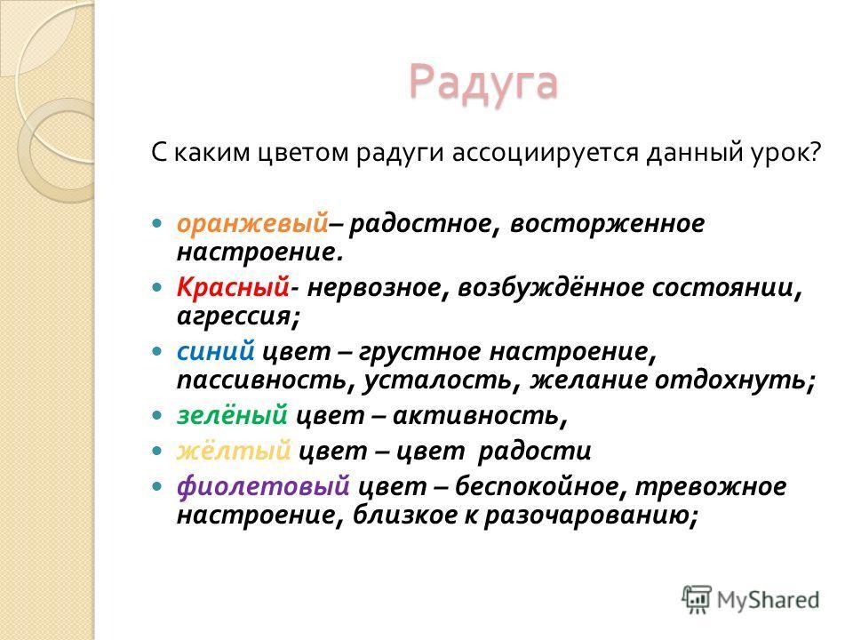 Радуга С каким цветом радуги ассоциируется данный урок ? оранжевый – радостное, восторженное настроение. Красный - нервозное, возбуждённое состоянии, агрессия ; синий цвет – грустное настроение, пассивность, усталость, желание отдохнуть ; зелёный цве