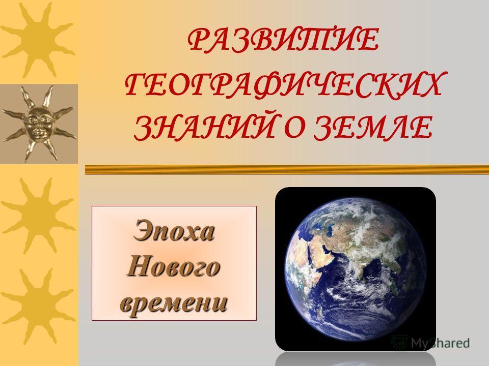 РАЗВИТИЕ ГЕОГРАФИЧЕСКИХ ЗНАНИЙ О ЗЕМЛЕ Эпоха Нового времени