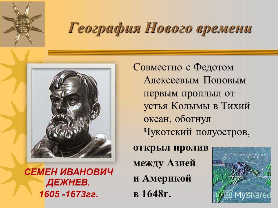 Совместно с Федотом Алексеевым Поповым первым проплыл от устья Колымы в Тихий океан, обогнул Чукотский полуостров, открыл пролив между Азией и Америкой в 1648 г. СЕМЕН ИВАНОВИЧ ДЕЖНЕВ, 1605 -1673 гг. География Нового времени