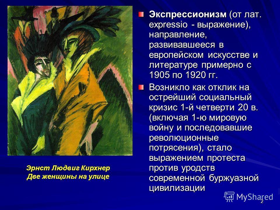 2 Экспрессионизм (от лат. expressio - выражение), направление, развивавшееся в европейском искусстве и литературе примерно с 1905 по 1920 гг. Возникло как отклик на острейший социальный кризис 1-й четверти 20 в. (включая 1-ю мировую войну и последова