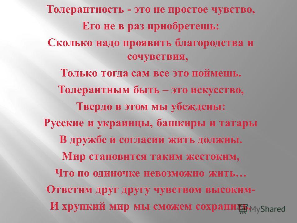 Толерантность - это не простое чувство, Его не в раз приобретешь : Сколько надо проявить благородства и сочувствия, Только тогда сам все это поймешь. Толерантным быть – это искусство, Твердо в этом мы убеждены : Русские и украинцы, башкиры и татары В