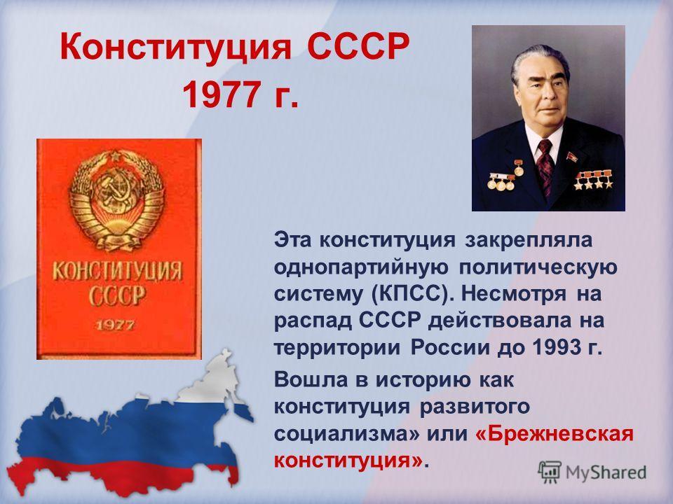 Конституция СССР 1977 г. Эта конституция закрепляла однопартийную политическую систему (КПСС). Несмотря на распад СССР действовала на территории России до 1993 г. Вошла в историю как конституция развитого социализма» или «Брежневская конституция».