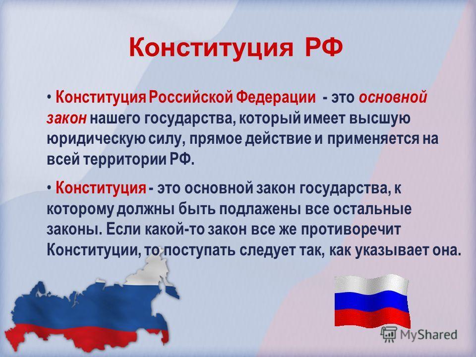 Конституция Российской Федерации - это основной закон нашего государства, который имеет высшую юридическую силу, прямое действие и применяется на всей территории РФ. Конституция - это основной закон государства, к которому должны быть подлажены все о