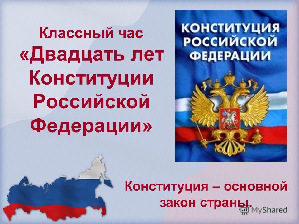 Классный час «Двадцать лет Конституции Российской Федерации» Конституция – основной закон страны.