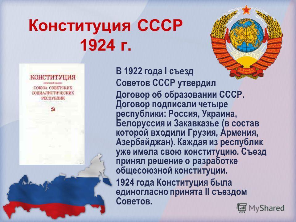 Конституция СССР 1924 г. В 1922 года I съезд Советов СССР утвердил Договор об образовании СССР. Договор подписали четыре республики: Россия, Украина, Белоруссия и Закавказье (в состав которой входили Грузия, Армения, Азербайджан). Каждая из республик