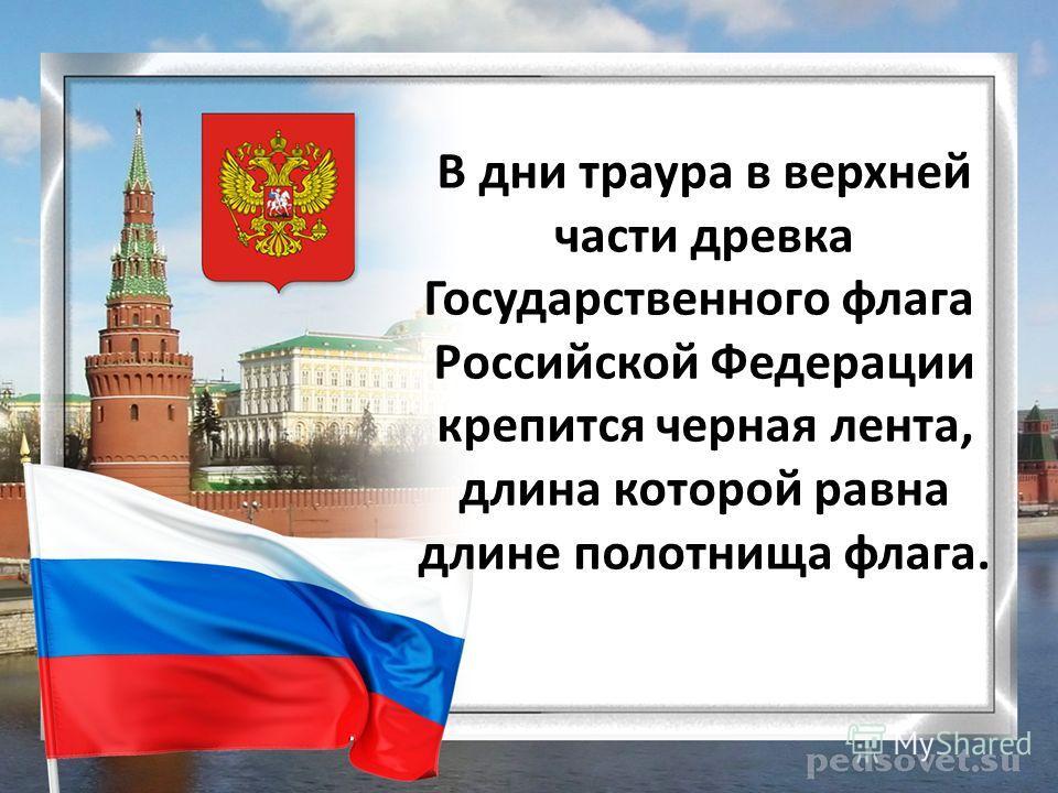 В дни траура в верхней части древка Государственного флага Российской Федерации крепится черная лента, длина которой равна длине полотнища флага.