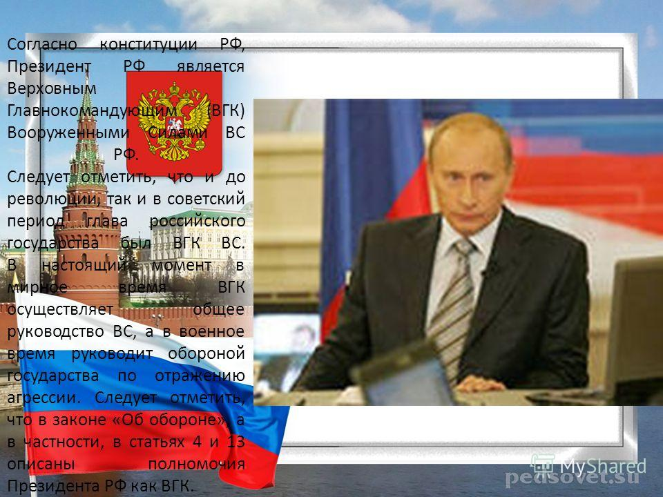 Согласно конституции РФ, Президент РФ является Верховным Главнокомандующим (ВГК) Вооруженными Силами ВС РФ. Следует отметить, что и до революции, так и в советский период глава российского государства был ВГК ВС. В настоящий момент в мирное время ВГК
