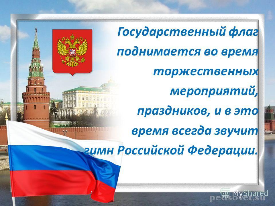 Государственный флаг поднимается во время торжественных мероприятий, праздников, и в это время всегда звучит гимн Российской Федерации.