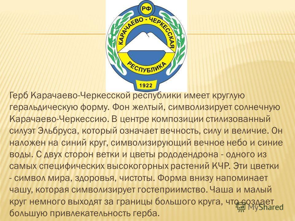 Герб Карачаево-Черкесской республики имеет круглую геральдическую форму. Фон желтый, символизирует солнечную Карачаево-Черкессию. В центре композиции стилизованный силуэт Эльбруса, который означает вечность, силу и величие. Он наложен на синий круг,