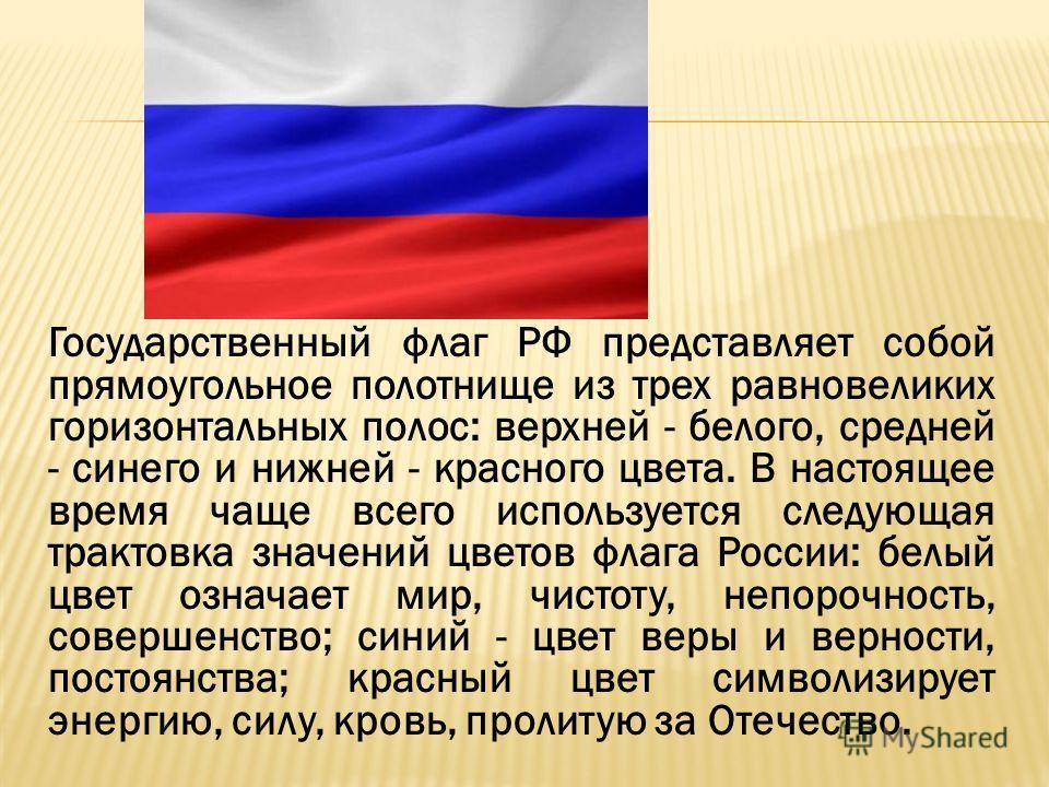 Государственный флаг РФ представляет собой прямоугольное полотнище из трех равновеликих горизонтальных полос: верхней - белого, средней - синего и нижней - красного цвета. В настоящее время чаще всего используется следующая трактовка значений цветов