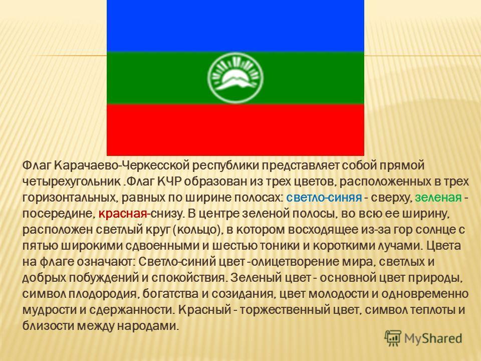 Флаг Карачаево-Черкесской республики представляет собой прямой четырехугольник.Флаг КЧР образован из трех цветов, расположенных в трех горизонтальных, равных по ширине полосах: светло-синяя - сверху, зеленая - посередине, красная-снизу. В центре зеле