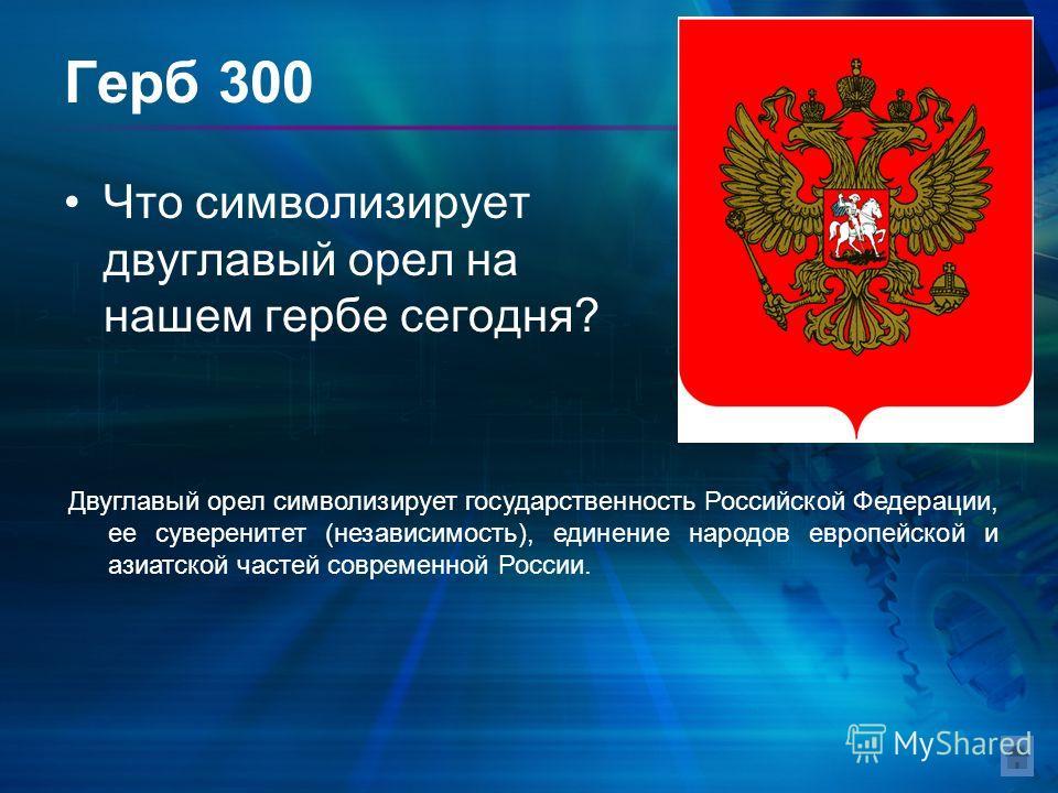 Герб 300 Что символизирует двуглавый орел на нашем гербе сегодня? Двуглавый орел символизирует государственность Российской Федерации, ее суверенитет (независимость), единение народов европейской и азиатской частей современной России.