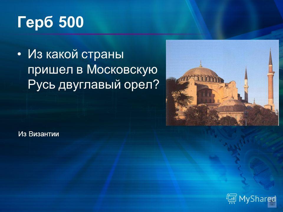 Герб 500 Из какой страны пришел в Московскую Русь двуглавый орел? Из Византии