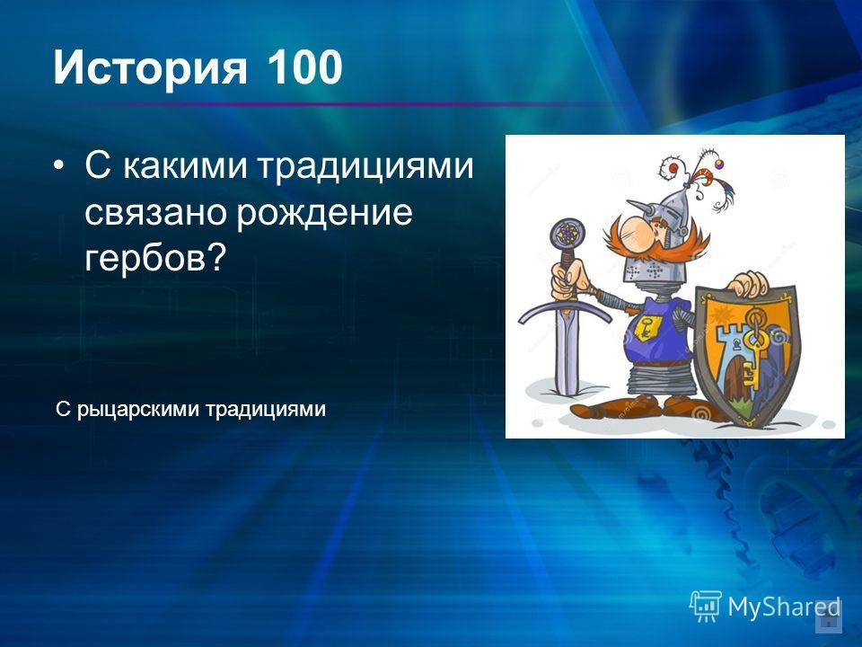 История 100 С какими традициями связано рождение гербов? С рыцарскими традициями