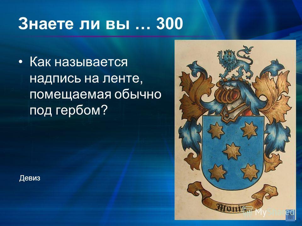 Знаете ли вы … 300 Как называется надпись на ленте, помещаемая обычно под гербом? Девиз
