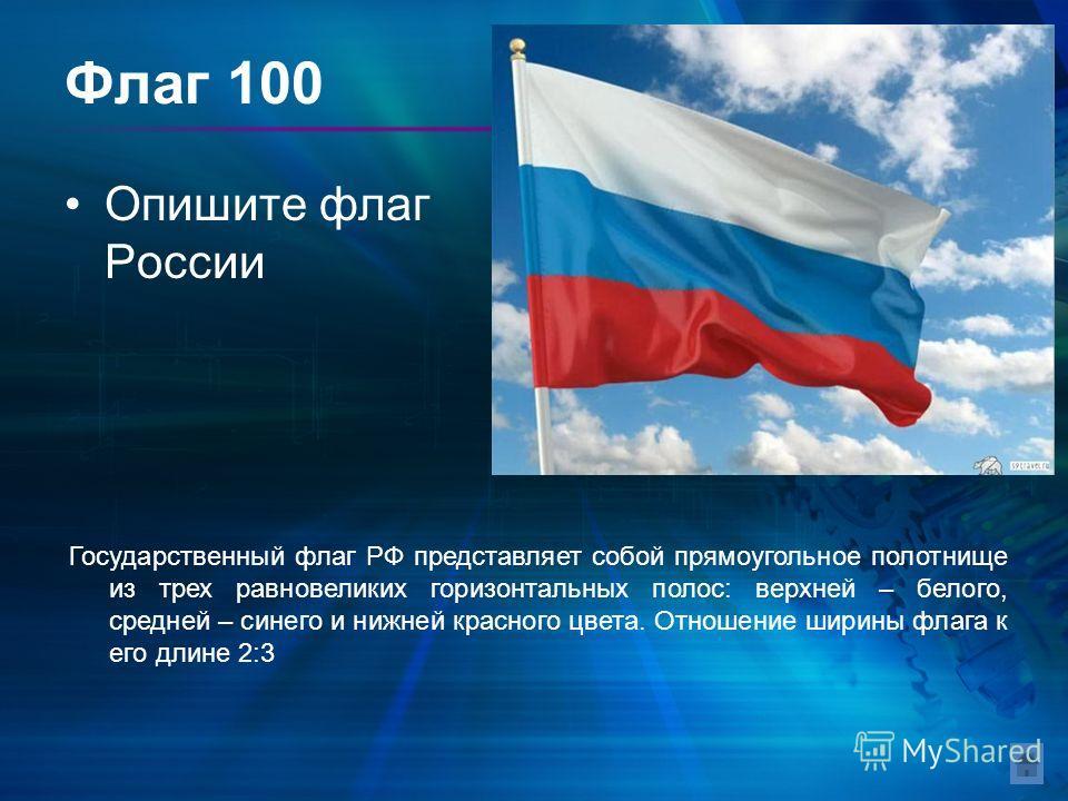 Флаг 100 Опишите флаг России Государственный флаг РФ представляет собой прямоугольное полотнище из трех равновеликих горизонтальных полос: верхней – белого, средней – синего и нижней красного цвета. Отношение ширины флага к его длине 2:3