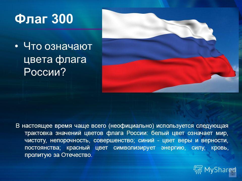 Флаг 300 Что означают цвета флага России? В настоящее время чаще всего (неофициально) используется следующая трактовка значений цветов флага России: белый цвет означает мир, чистоту, непорочность, совершенство; синий - цвет веры и верности, постоянст