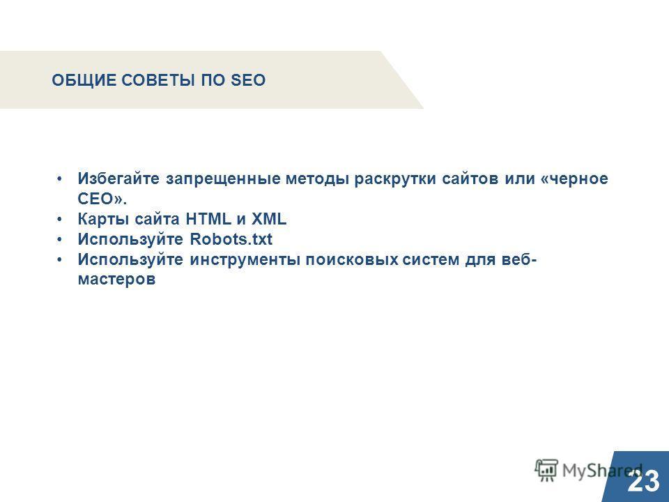 23 ОБЩИЕ СОВЕТЫ ПО SEO Избегайте запрещенные методы раскрутки сайтов или «черное СЕО». Карты сайта HTML и XML Используйте Robots.txt Используйте инструменты поисковых систем для веб- мастеров