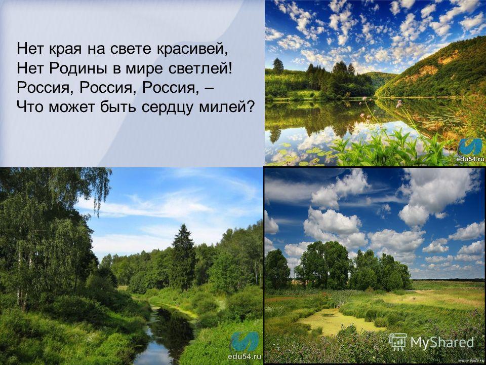 Нет края на свете красивей, Нет Родины в мире светлей! Россия, Россия, Россия, – Что может быть сердцу милей?