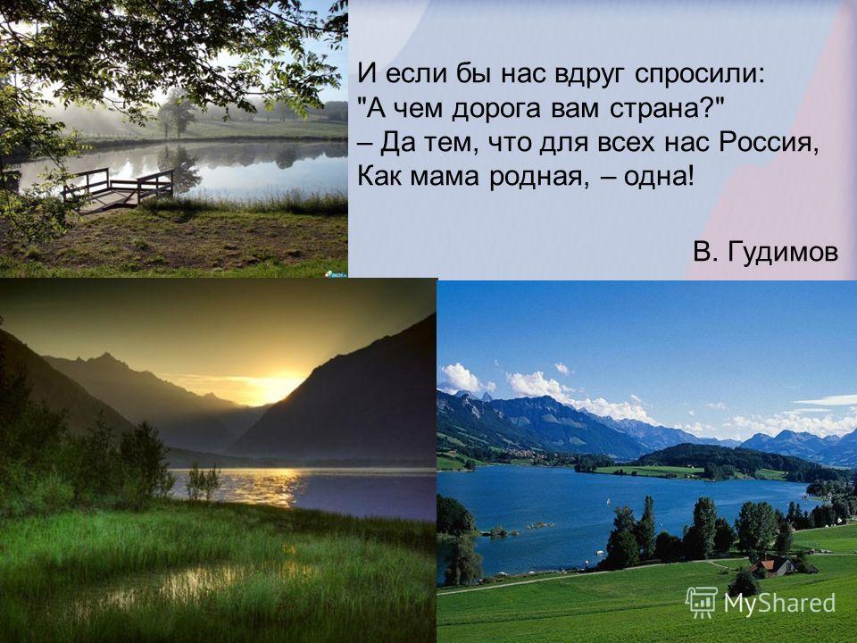 И если бы нас вдруг спросили: А чем дорога вам страна? – Да тем, что для всех нас Россия, Как мама родная, – одна! В. Гудимов