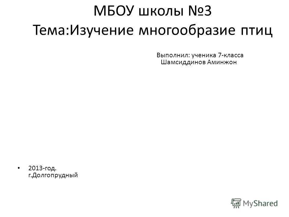 МБОУ школы 3 Тема:Изучение многообразие птиц 2013-год. г.Долгопрудный Выполнил: ученика 7-класса Шамсиддинов Аминжон