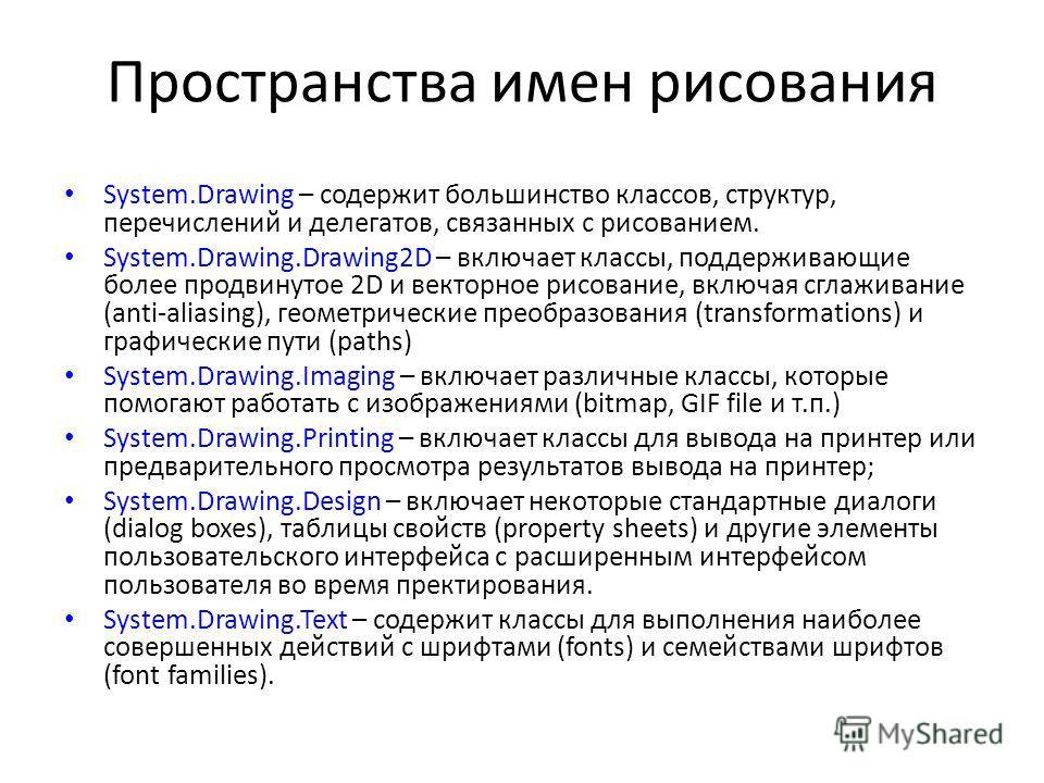 Пространства имен рисования System.Drawing – содержит большинство классов, структур, перечислений и делегатов, связанных с рисованием. System.Drawing.Drawing2D – включает классы, поддерживающие более продвинутое 2D и векторное рисование, включая сгла