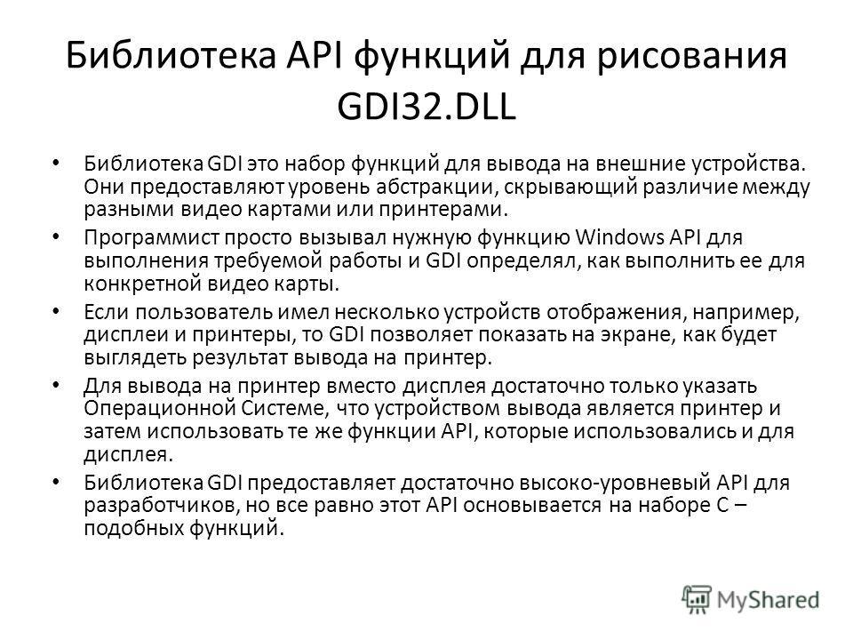 Библиотека API функций для рисования GDI32. DLL Библиотека GDI это набор функций для вывода на внешние устройства. Они предоставляют уровень абстракции, скрывающий различие между разными видео картами или принтерами. Программист просто вызывал нужную
