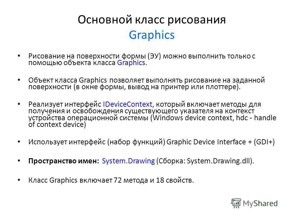 Основной класс рисования Graphics Рисование на поверхности формы (ЭУ) можно выполнить только с помощью объекта класса Graphics. Объект класса Graphics позволяет выполнять рисование на заданной поверхности (в окне формы, вывод на принтер или плоттере)