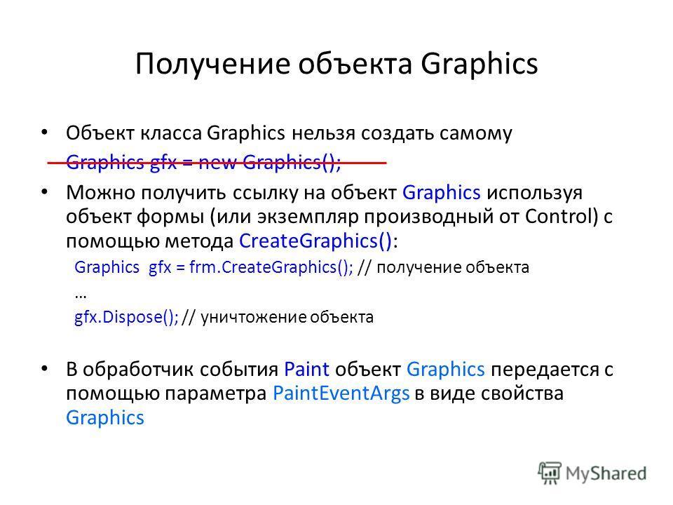 Получение объекта Graphics Объект класса Graphics нельзя создать самому Graphics gfx = new Graphics(); Можно получить ссылку на объект Graphics используя объект формы (или экземпляр производный от Control) с помощью метода CreateGraphics(): Graphics