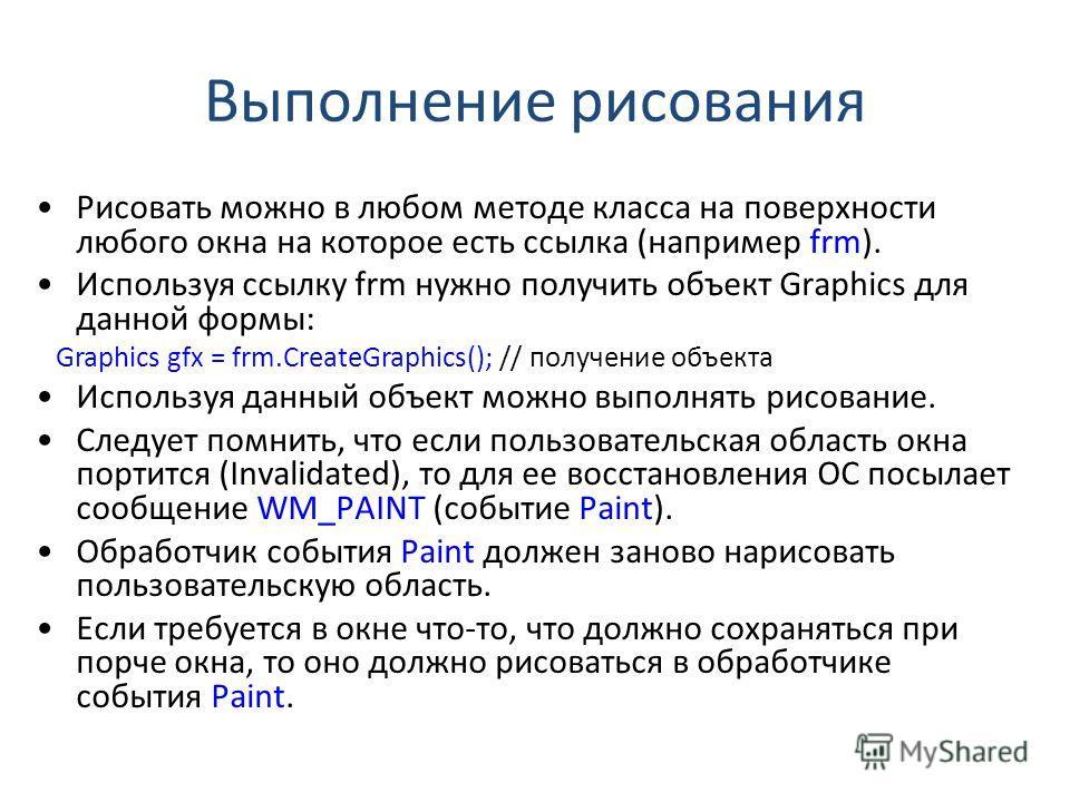 Выполнение рисования Рисовать можно в любом методе класса на поверхности любого окна на которое есть ссылка (например frm). Используя ссылку frm нужно получить объект Graphics для данной формы: Graphics gfx = frm.CreateGraphics(); // получение объект