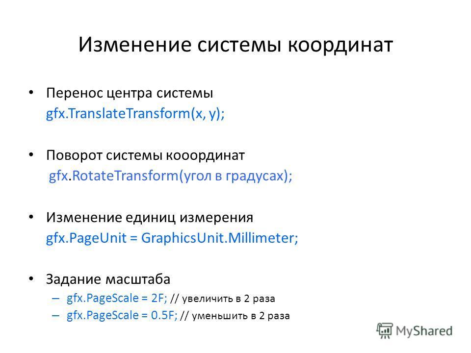 Изменение системы координат Перенос центра системы gfx.TranslateTransform(x, y); Поворот системы кооординат gfx.RotateTransform(угол в градусах); Изменение единиц измерения gfx.PageUnit = GraphicsUnit.Millimeter; Задание масштаба – gfx.PageScale = 2F