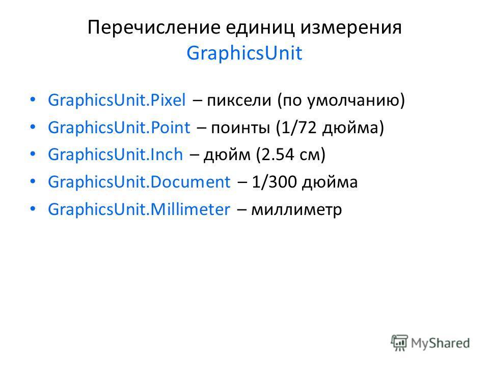 Перечисление единиц измерения GraphicsUnit GraphicsUnit.Pixel – пиксели (по умолчанию) GraphicsUnit.Point – поинты (1/72 дюйма) GraphicsUnit.Inch – дюйм (2.54 см) GraphicsUnit.Document – 1/300 дюйма GraphicsUnit.Millimeter – миллиметр