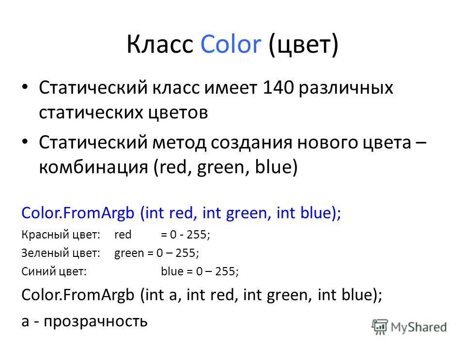 Класс Color (цвет) Статический класс имеет 140 различных статических цветов Статический метод создания нового цвета – комбинация (red, green, blue) Color.FromArgb (int red, int green, int blue); Красный цвет: red = 0 - 255; Зеленый цвет: green = 0 –