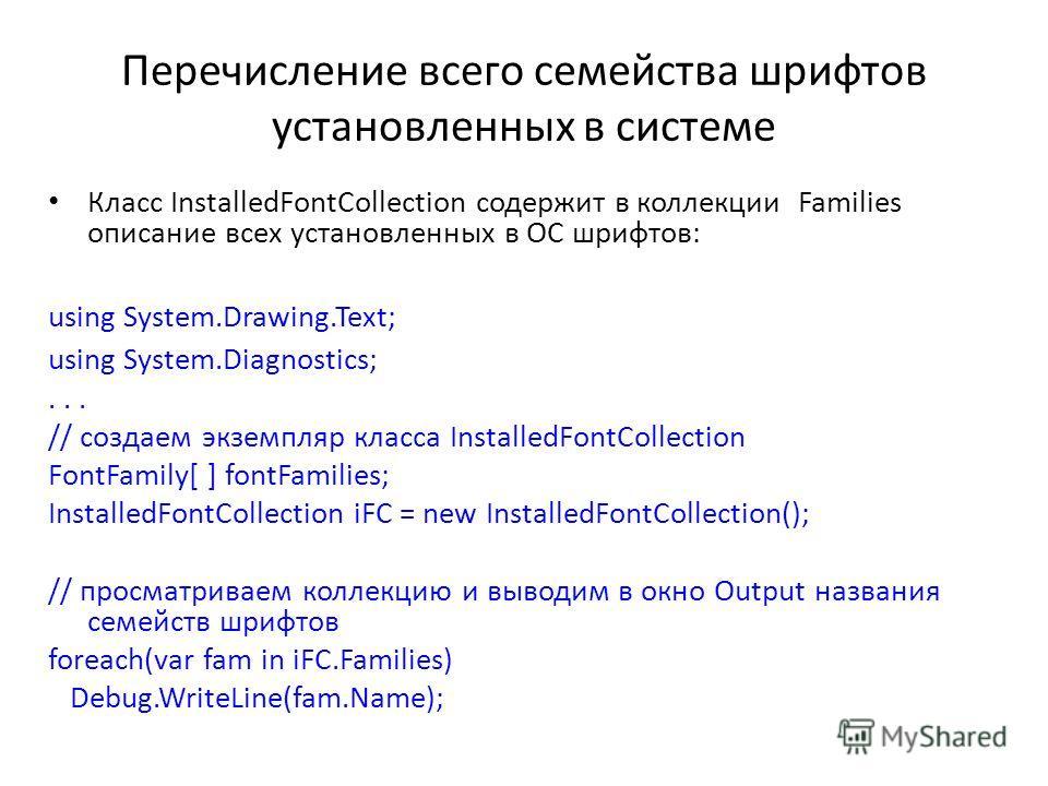 Перечисление всего семейства шрифтов установленных в системе Класс InstalledFontCollection содержит в коллекции Families описание всех установленных в ОС шрифтов: using System.Drawing.Text; using System.Diagnostics;... // создаем экземпляр класса Ins