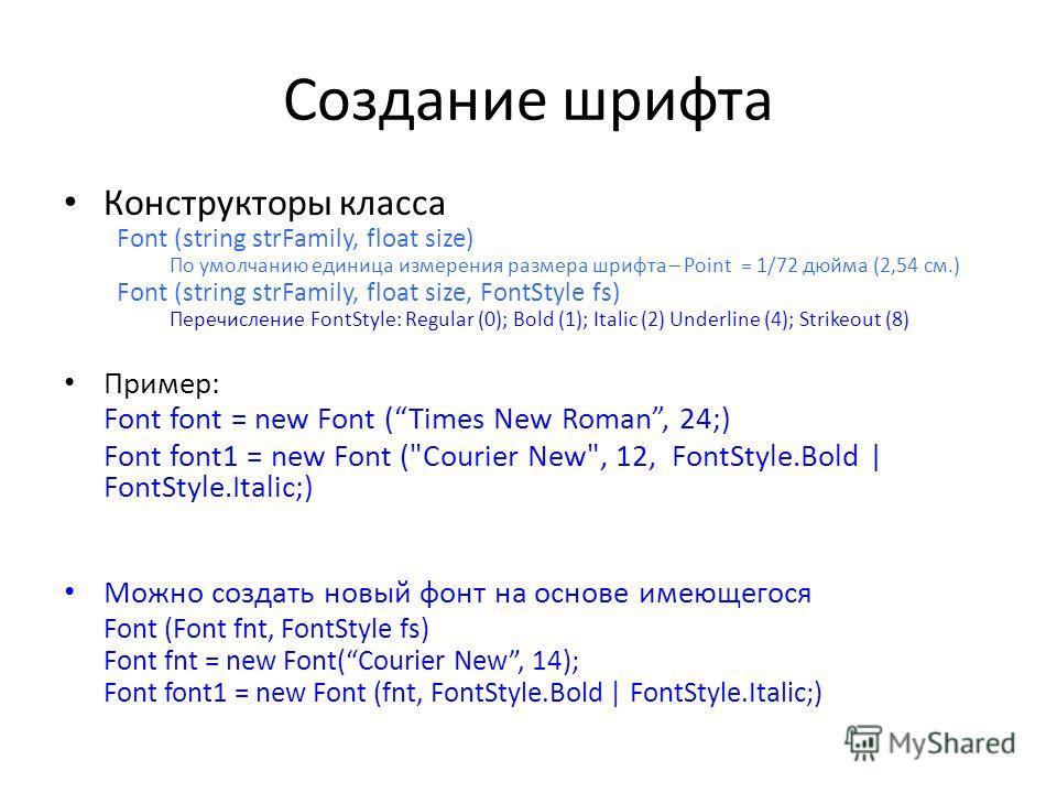 Создание шрифта Конструкторы класса Font (string strFamily, float size) По умолчанию единица измерения размера шрифта – Point = 1/72 дюйма (2,54 см.) Font (string strFamily, float size, FontStyle fs) Перечисление FontStyle: Regular (0); Bold (1); Ita